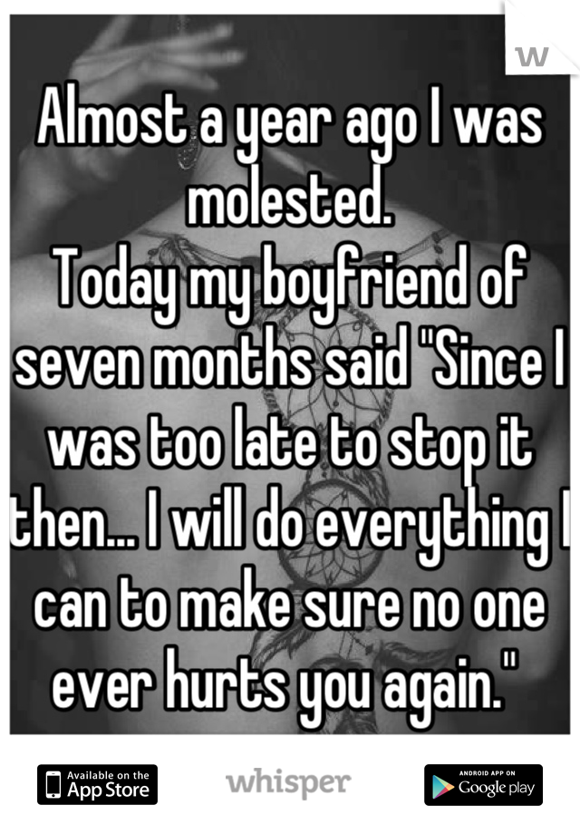 "Almost a year ago I was molested.  Today my boyfriend of seven months said ""Since I was too late to stop it then... I will do everything I can to make sure no one ever hurts you again."""