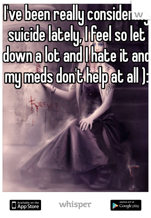 I've been really considering suicide lately, I feel so let down a lot and I hate it and my meds don't help at all ):