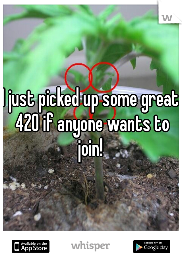 I just picked up some great 420 if anyone wants to join!