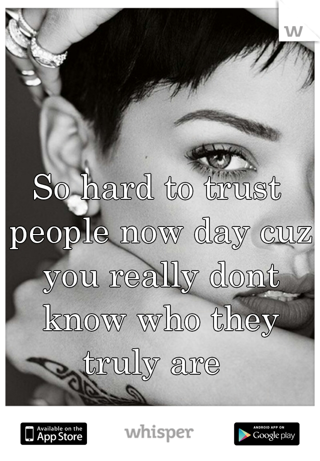 So hard to trust people now day cuz you really dont know who they truly are