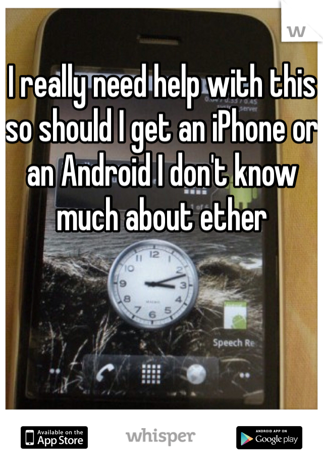 I really need help with this so should I get an iPhone or an Android I don't know much about ether