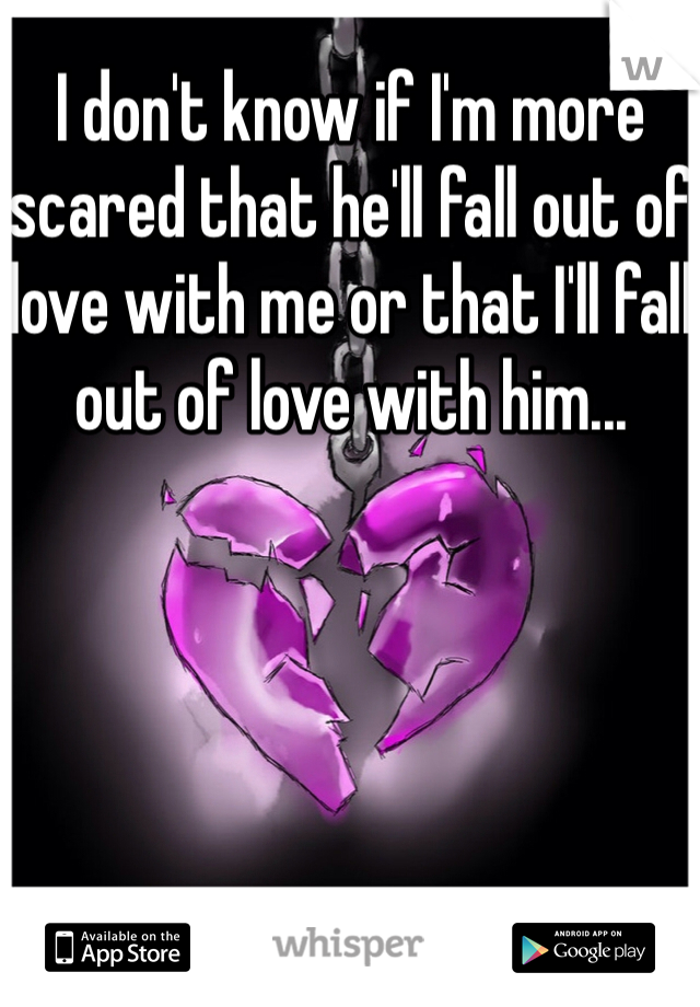 I don't know if I'm more scared that he'll fall out of love with me or that I'll fall out of love with him...