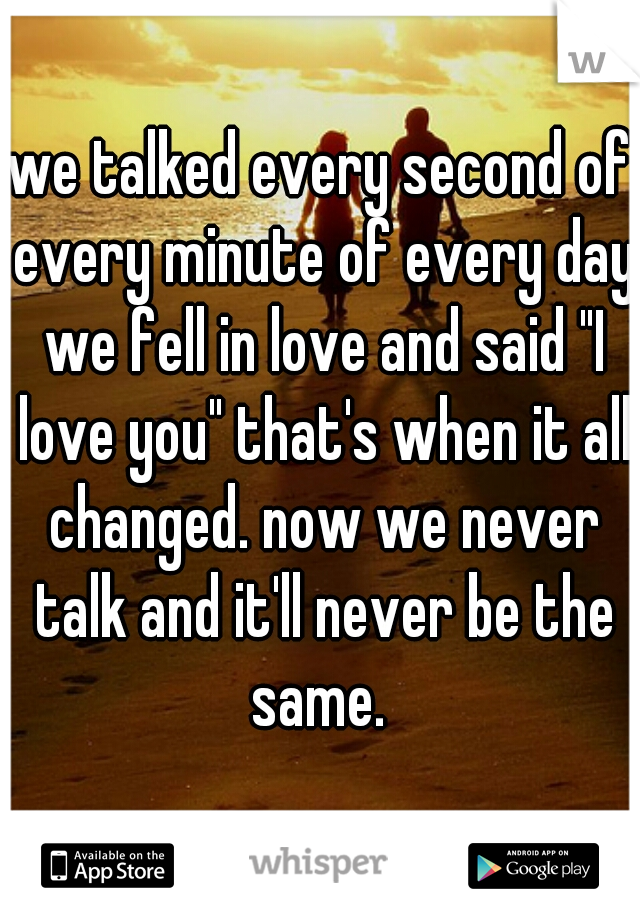 """we talked every second of every minute of every day we fell in love and said """"I love you"""" that's when it all changed. now we never talk and it'll never be the same."""