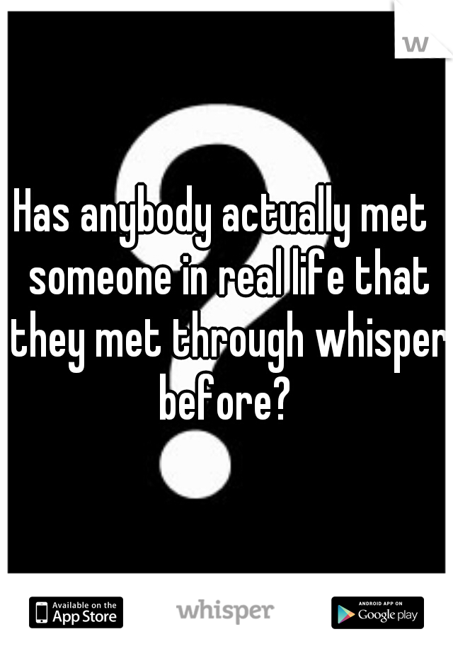 Has anybody actually met  someone in real life that they met through whisper before?