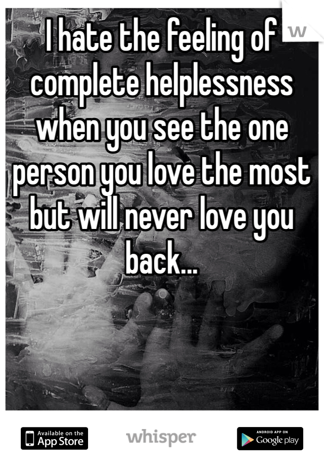 I hate the feeling of complete helplessness when you see the one person you love the most but will never love you back...