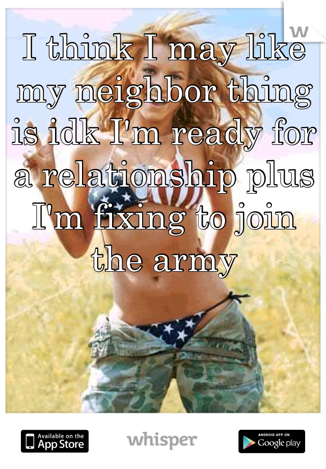I think I may like my neighbor thing is idk I'm ready for a relationship plus I'm fixing to join the army