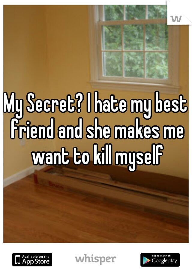 My Secret? I hate my best friend and she makes me want to kill myself