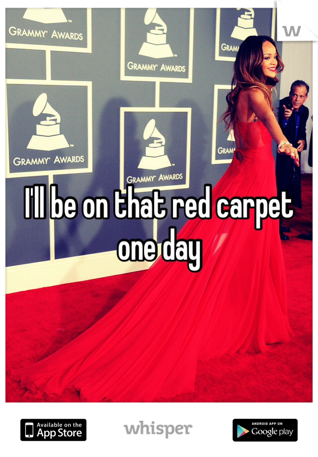 I'll be on that red carpet one day