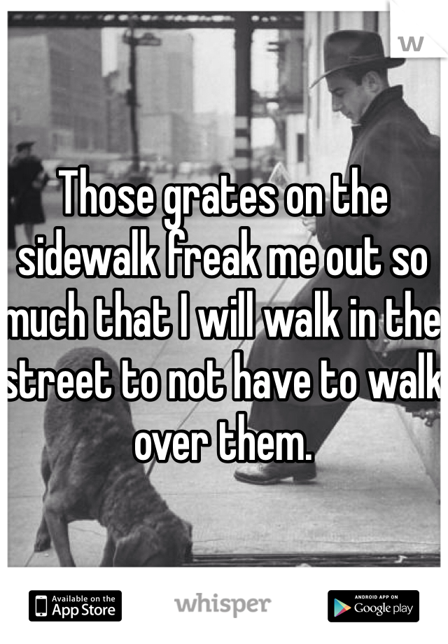 Those grates on the sidewalk freak me out so much that I will walk in the street to not have to walk over them.