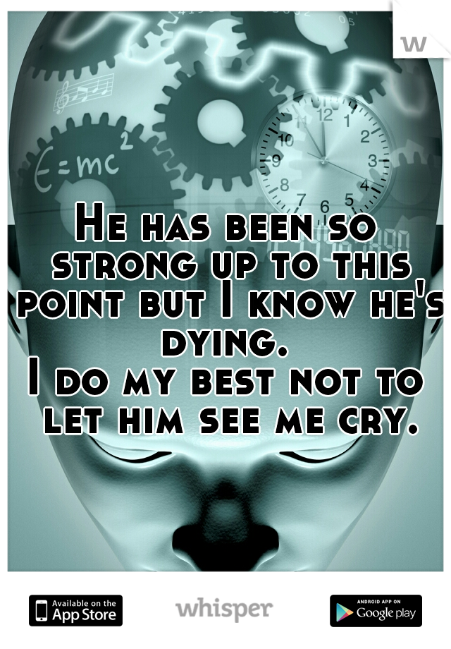He has been so strong up to this point but I know he's dying.  I do my best not to let him see me cry.