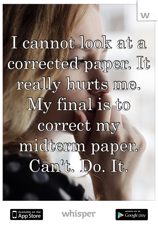 I cannot look at a corrected paper. It really hurts me.  My final is to correct my midterm paper.  Can't. Do. It.