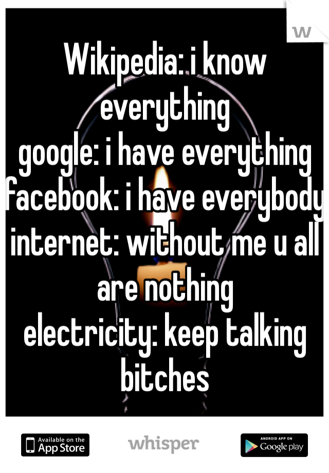 Wikipedia: i know everything google: i have everything facebook: i have everybody internet: without me u all are nothing electricity: keep talking bitches