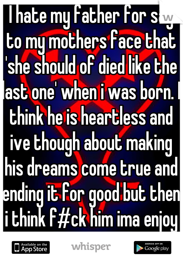 I hate my father for say to my mothers face that 'she should of died like the last one' when i was born. I think he is heartless and ive though about making his dreams come true and ending it for good but then i think f#ck him ima enjoy this shit life i have