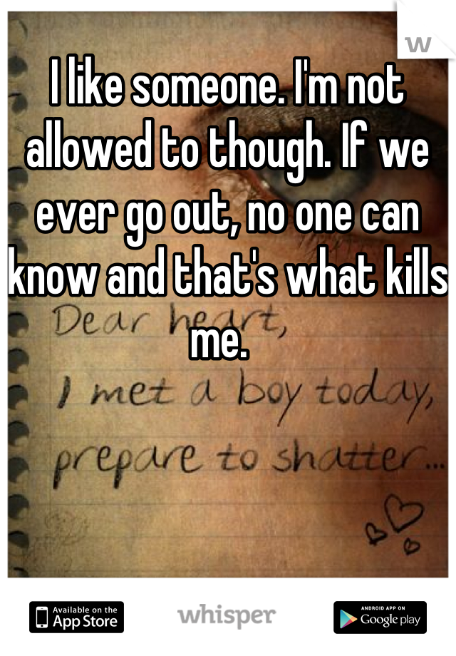 I like someone. I'm not allowed to though. If we ever go out, no one can know and that's what kills me.