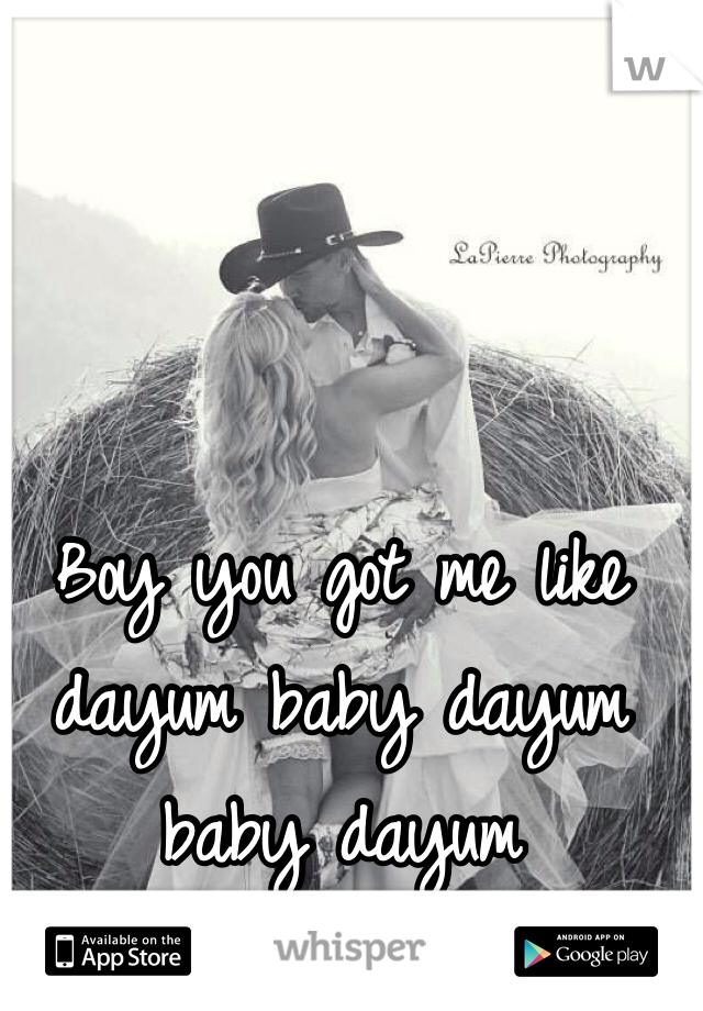 Boy you got me like dayum baby dayum baby dayum