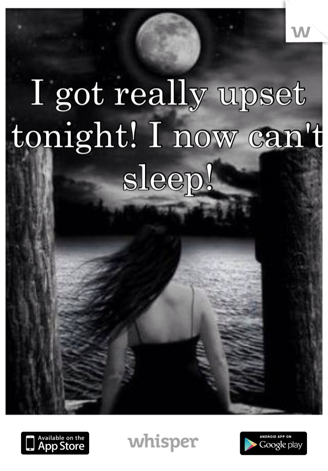 I got really upset tonight! I now can't sleep!
