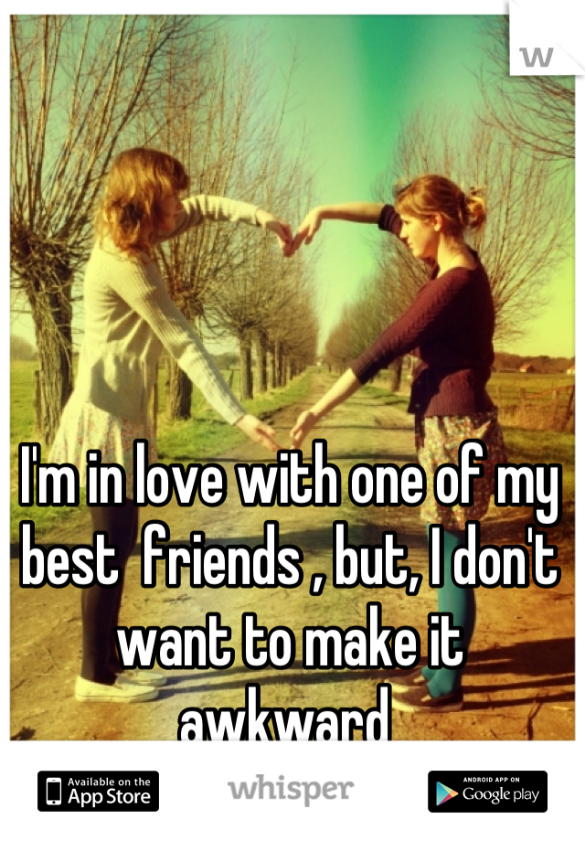 I'm in love with one of my best  friends , but, I don't want to make it awkward