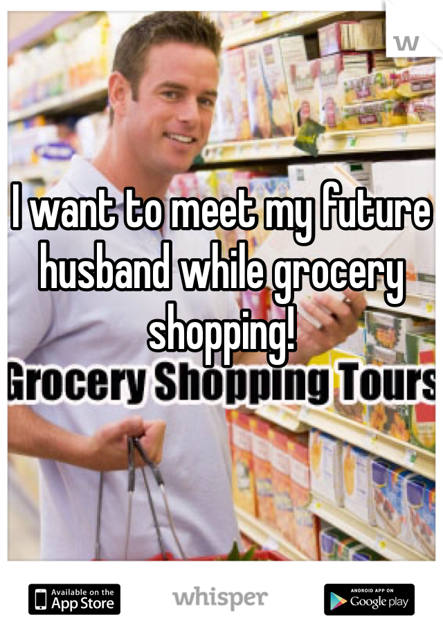 I want to meet my future husband while grocery shopping!