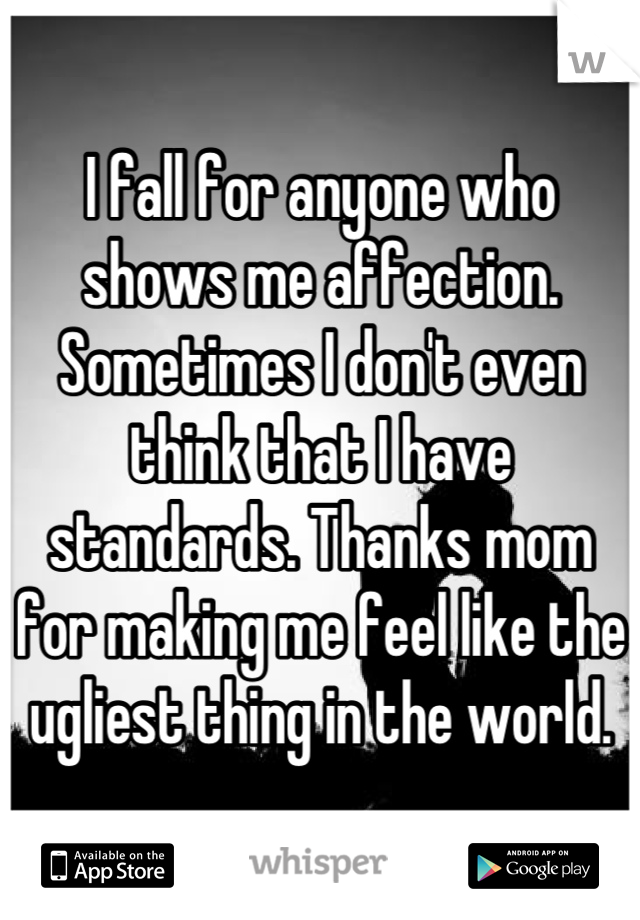 I fall for anyone who shows me affection. Sometimes I don't even think that I have standards. Thanks mom for making me feel like the ugliest thing in the world.