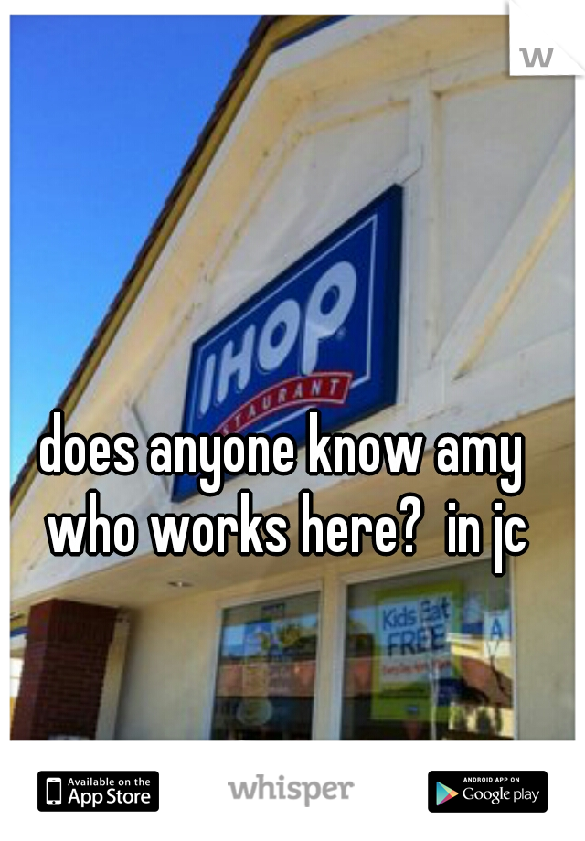 does anyone know amy who works here?  in jc