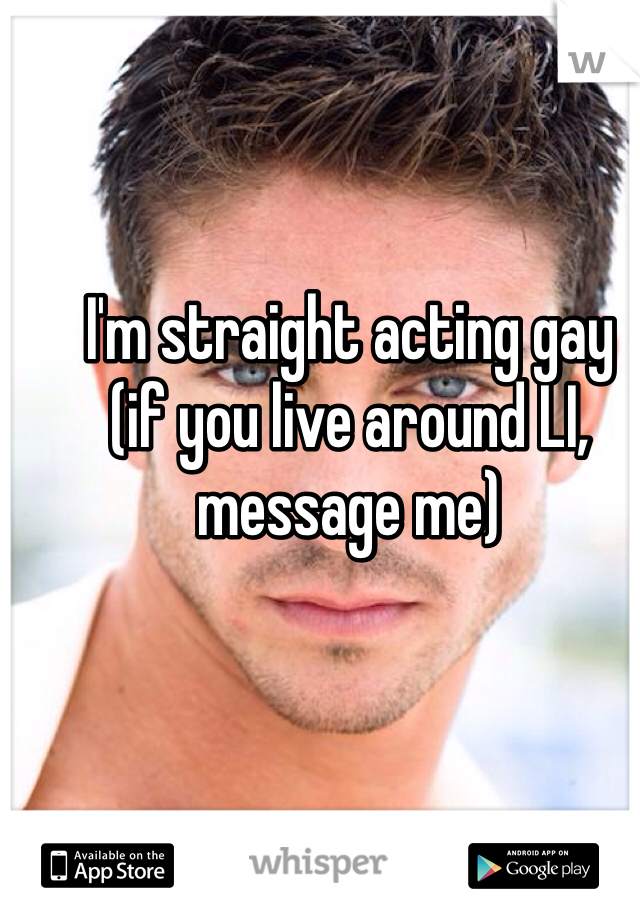 I'm straight acting gay (if you live around LI, message me)