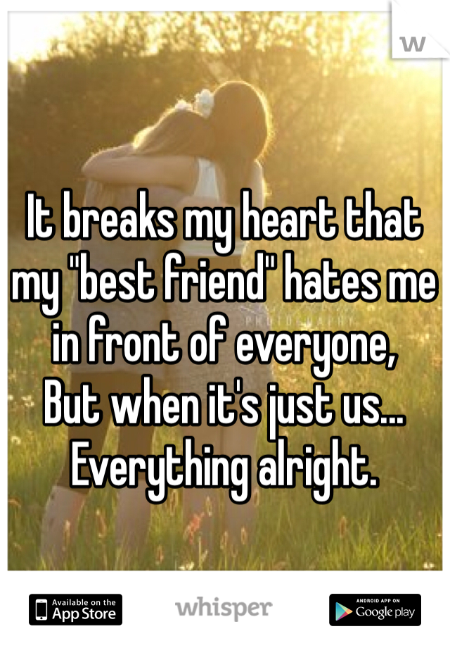 """It breaks my heart that my """"best friend"""" hates me in front of everyone, But when it's just us... Everything alright."""