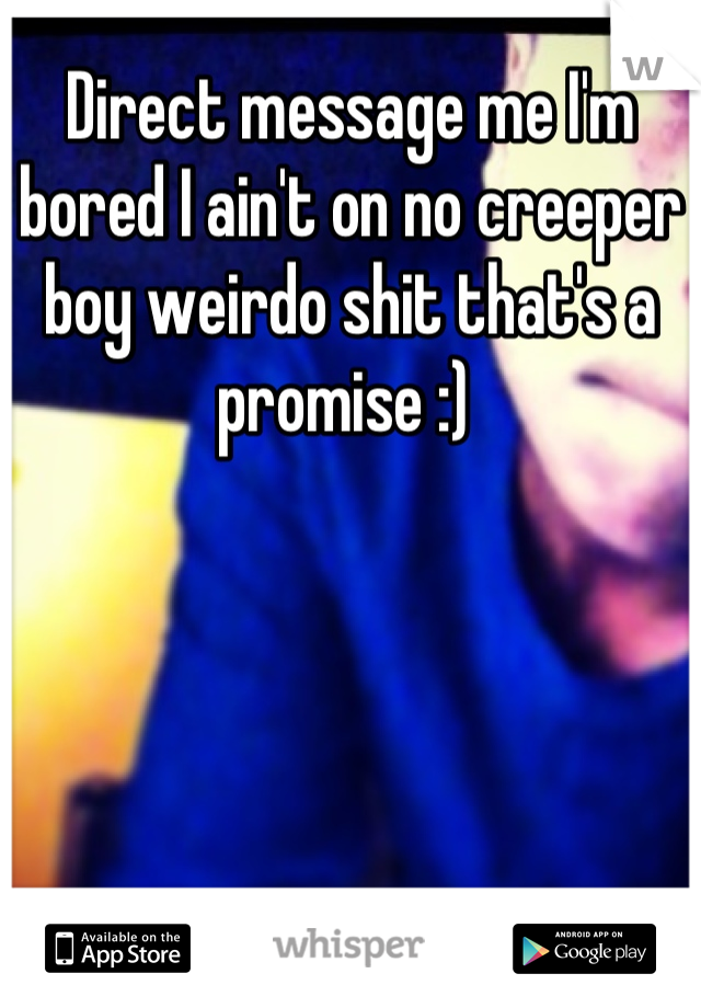 Direct message me I'm bored I ain't on no creeper boy weirdo shit that's a promise :)