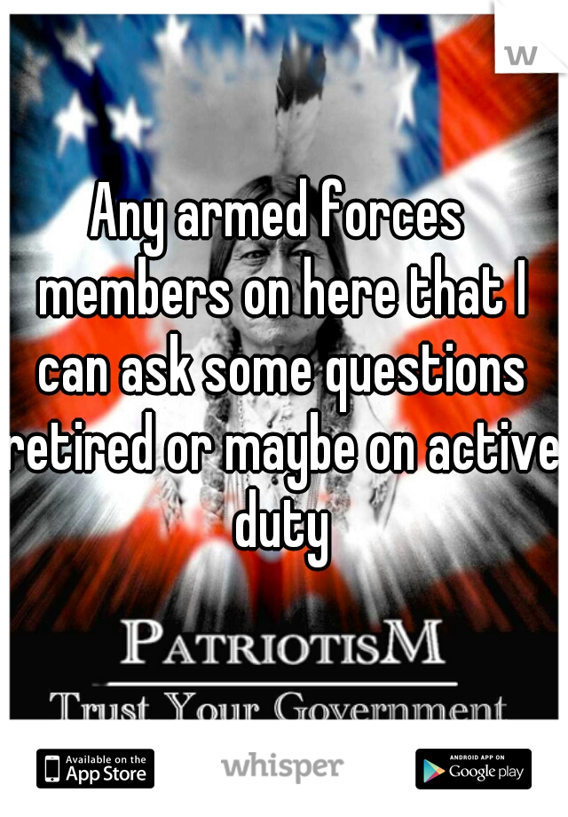 Any armed forces members on here that I can ask some questions retired or maybe on active duty