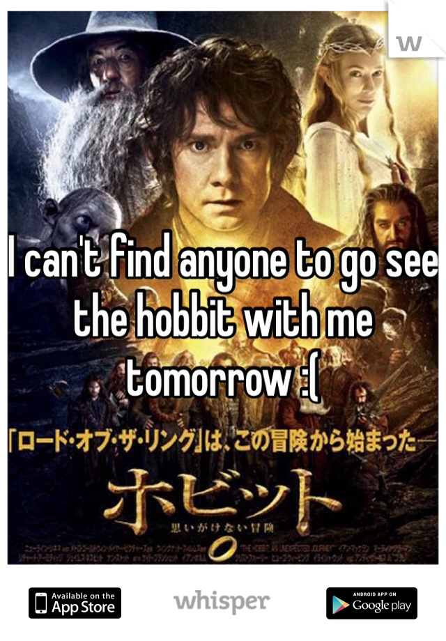 I can't find anyone to go see the hobbit with me tomorrow :(
