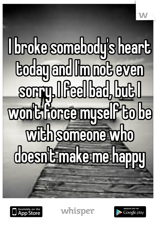 I broke somebody's heart today and I'm not even sorry. I feel bad, but I won't force myself to be with someone who doesn't make me happy