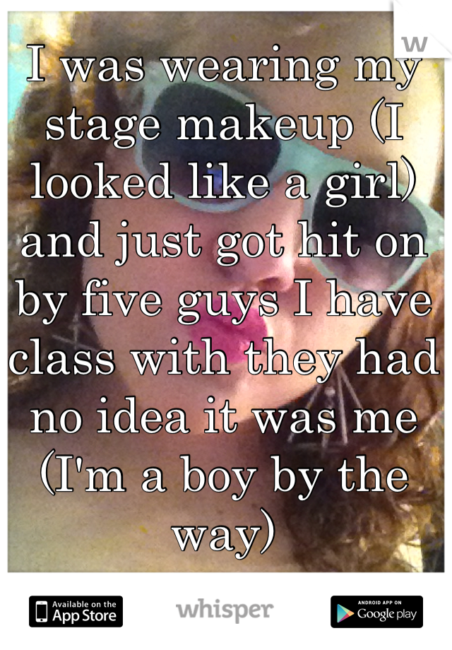 I was wearing my stage makeup (I looked like a girl) and just got hit on by five guys I have class with they had no idea it was me (I'm a boy by the way)
