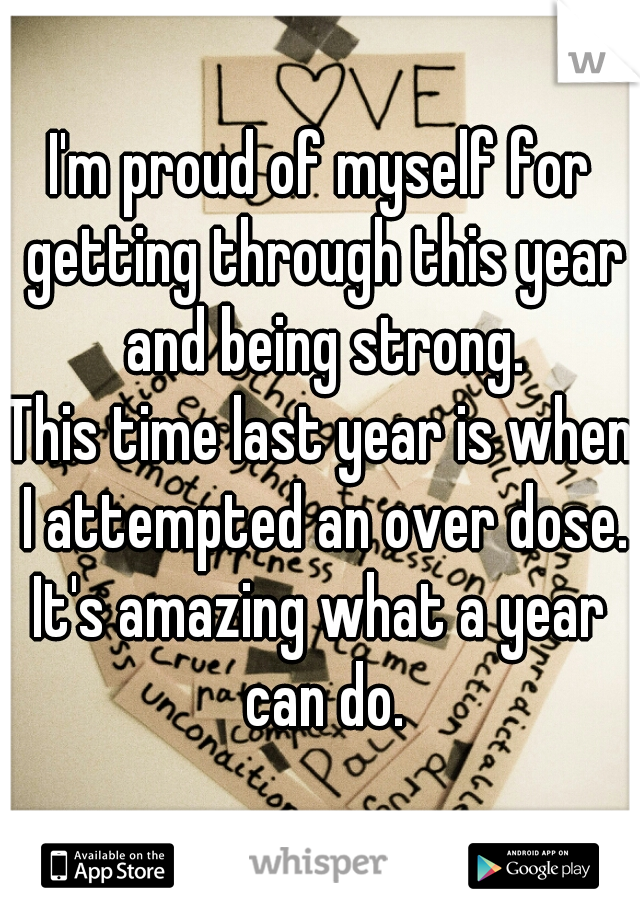 I'm proud of myself for getting through this year and being strong.  This time last year is when I attempted an over dose.  It's amazing what a year can do.