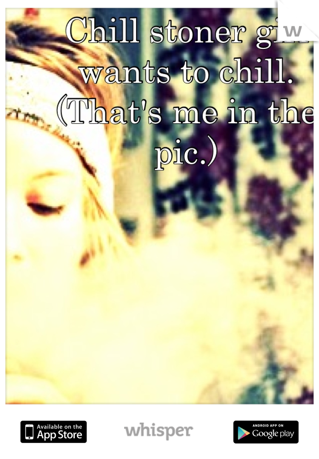 Chill stoner girl wants to chill. (That's me in the pic.)