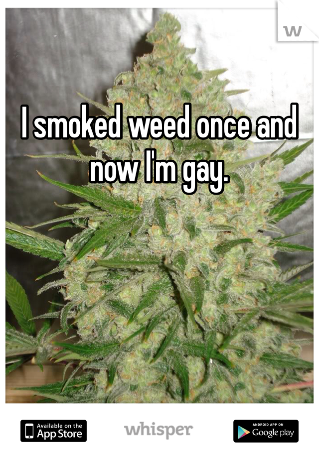 I smoked weed once and now I'm gay.
