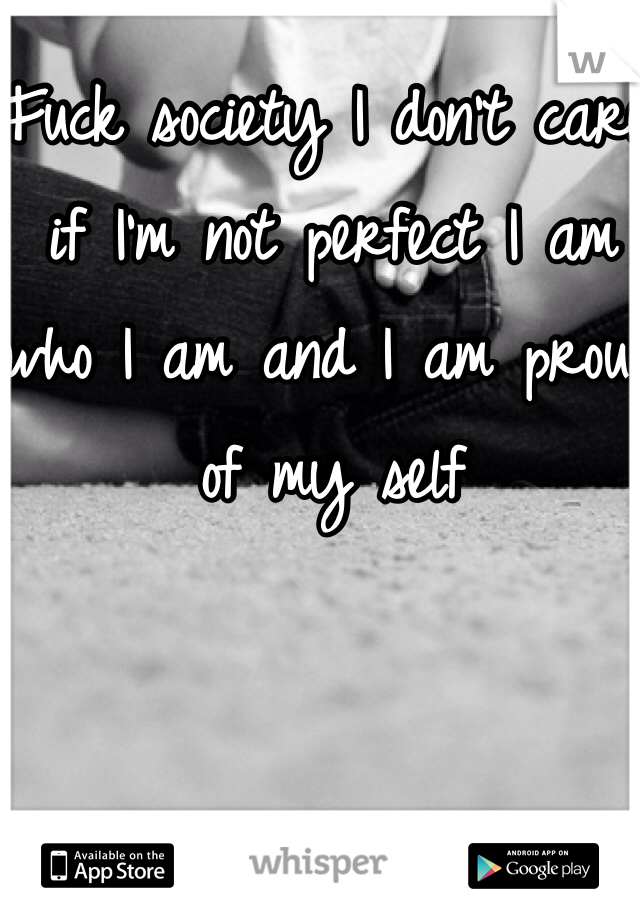 Fuck society I don't care if I'm not perfect I am who I am and I am proud of my self