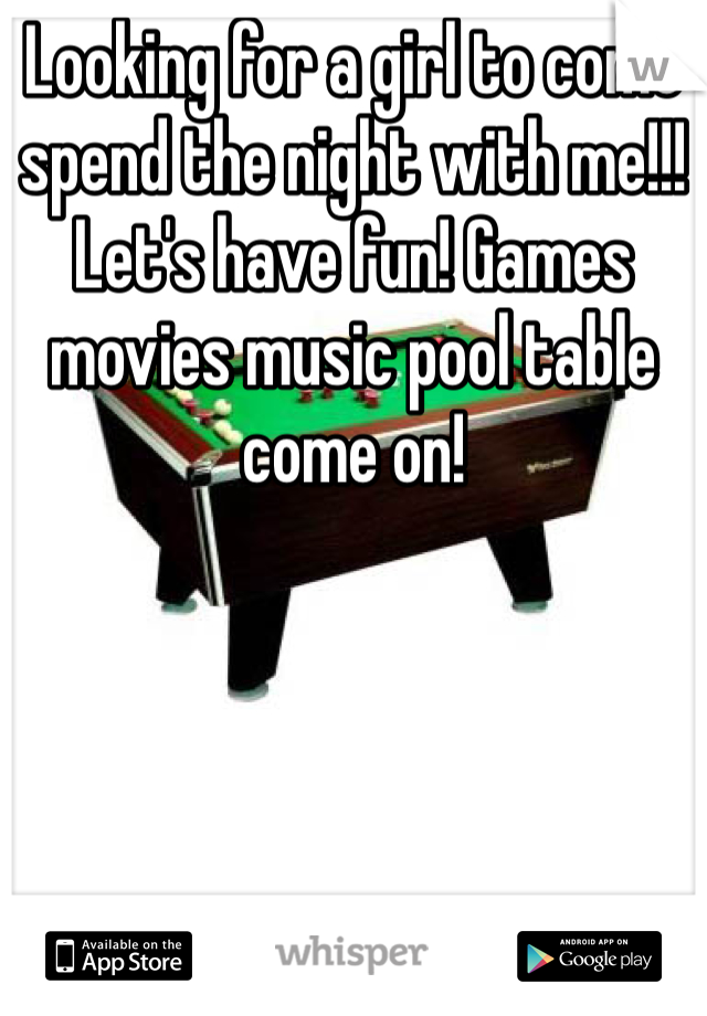 Looking for a girl to come spend the night with me!!! Let's have fun! Games movies music pool table come on!