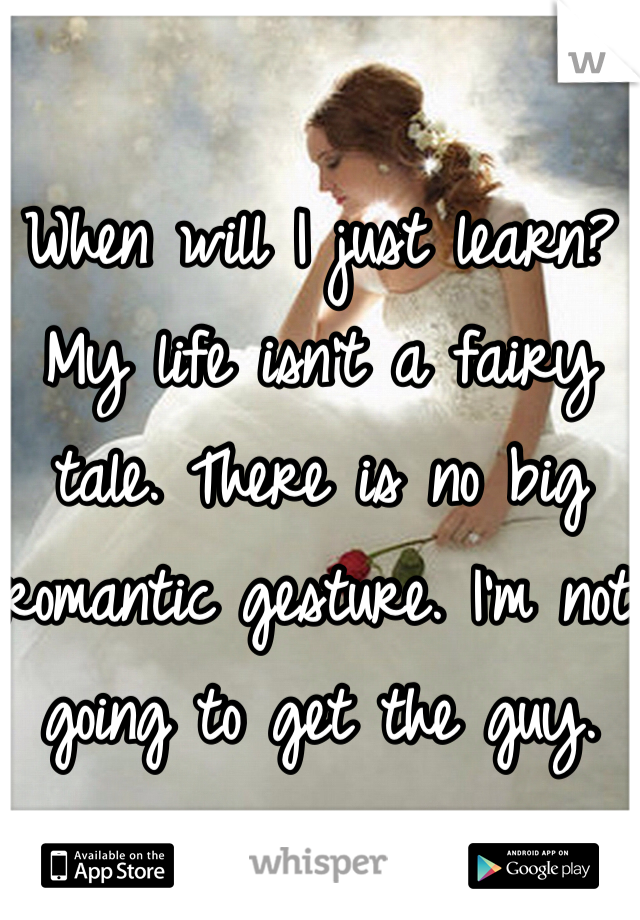 When will I just learn? My life isn't a fairy tale. There is no big romantic gesture. I'm not going to get the guy.
