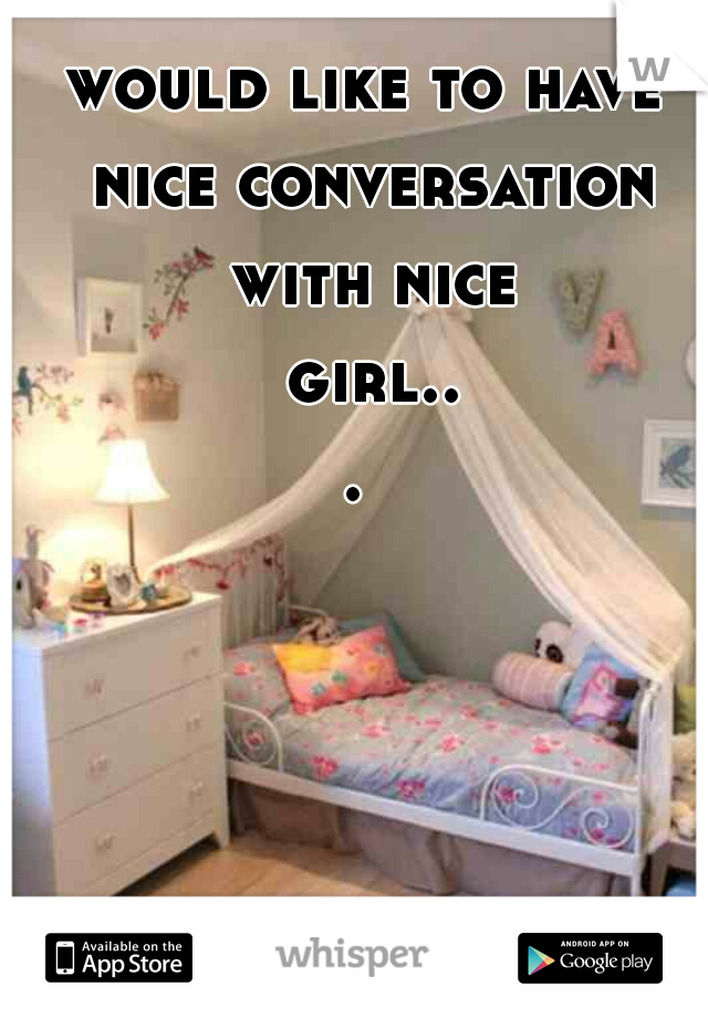 would like to have nice conversation with nice girl...