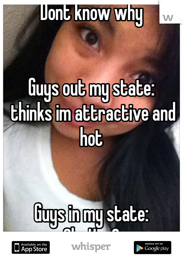 Dont know why   Guys out my state:  thinks im attractive and hot   Guys in my state: Oh...Hey?