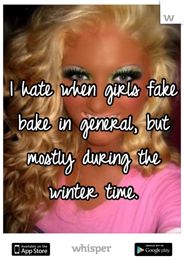 I hate when girls fake bake in general, but mostly during the winter time.