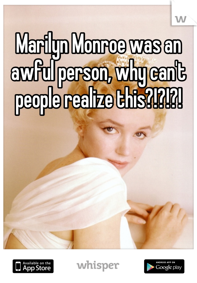Marilyn Monroe was an awful person, why can't people realize this?!?!?!