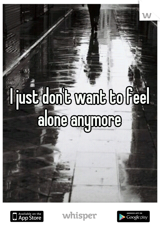 I just don't want to feel alone anymore