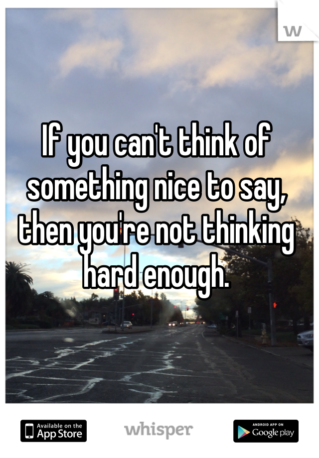 If you can't think of something nice to say, then you're not thinking hard enough.