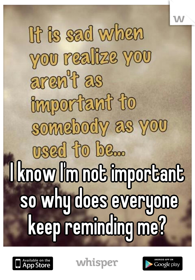 I know I'm not important so why does everyone keep reminding me?