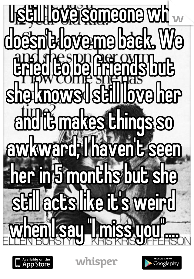 """I still love someone who doesn't love me back. We tried to be friends but she knows I still love her and it makes things so awkward; I haven't seen her in 5 months but she still acts like it's weird when I say """"I miss you""""...."""