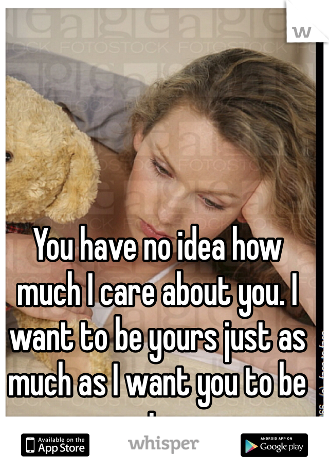You have no idea how much I care about you. I want to be yours just as much as I want you to be mine.