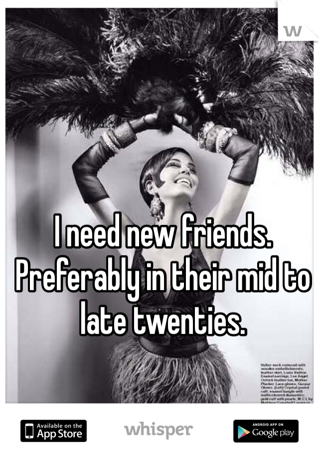 I need new friends. Preferably in their mid to late twenties.