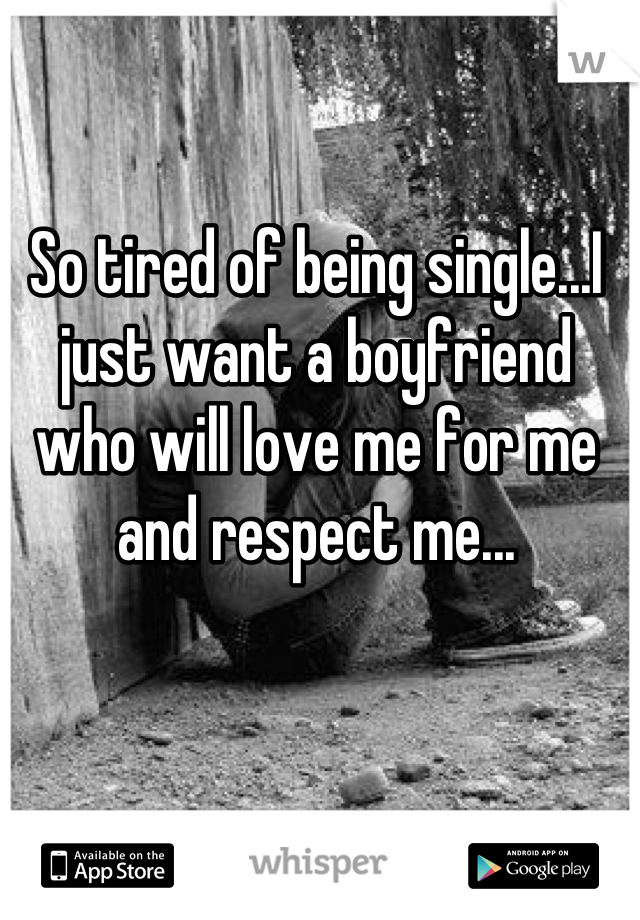 So tired of being single...I just want a boyfriend who will love me for me and respect me...