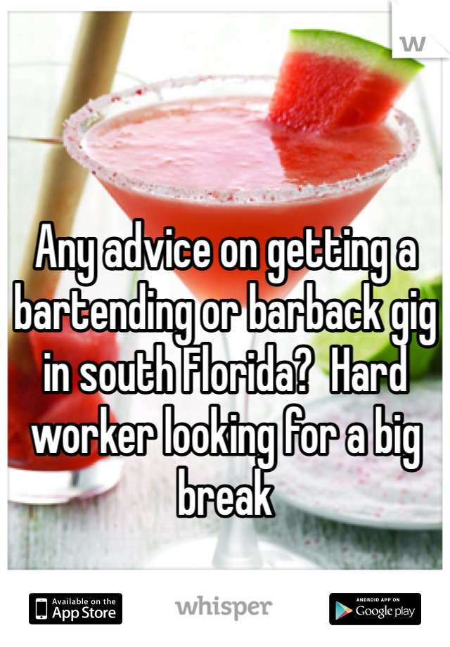 Any advice on getting a bartending or barback gig in south Florida?  Hard worker looking for a big break