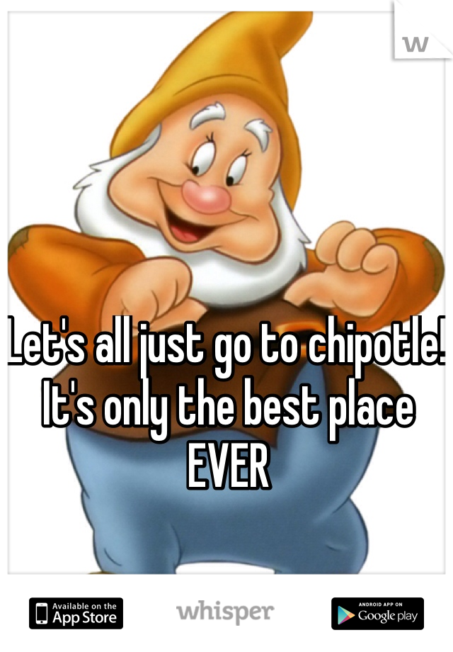 Let's all just go to chipotle! It's only the best place EVER